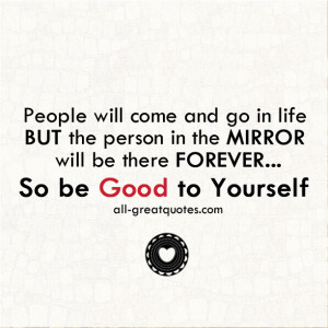 People will come and go in life, but the person in the mirror will be ...