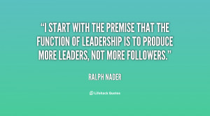 start with the premise that the function of leadership is to produce ...