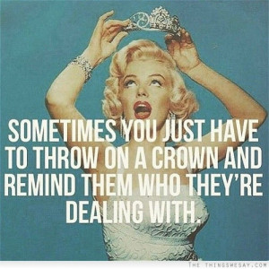 Sometimes you just have to throw on a crown and remind them who they ...