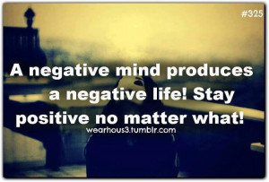 negative mind produces a negative life! Stay positive no matter what ...