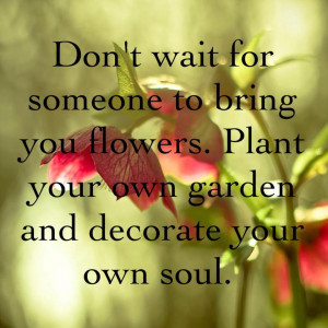 Don't wait for someone to bring you flowers; Plant your own garden ...