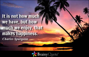 ... have, but how much we enjoy, that makes happiness. - Charles Spurgeon