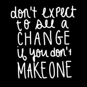 Don't expect to see a change if you don't makeone