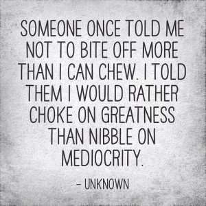... told them I would rather choke on greatness than nibble on mediocrity
