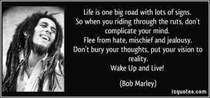 ... thoughts, put your vision to reality.Wake Up and Live! - Bob Marley