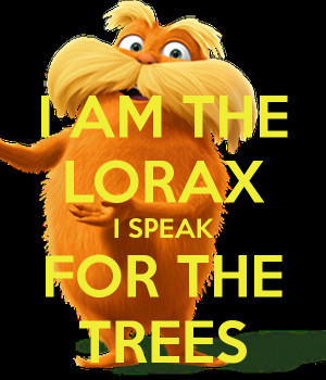AM THE LORAX I SPEAK FOR THE TREES