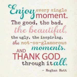 ... the Not So Glamorous Moments.And Thank God Through It All ~ Life Quote