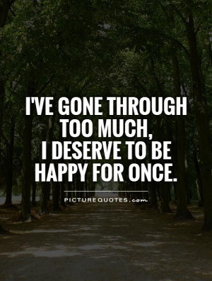 ... gone through too much, I deserve to be happy for once Picture Quote #1