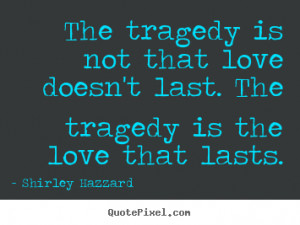 The tragedy is not that love doesn't last. The tragedy is the love ...