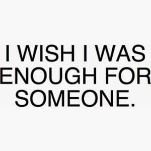 wish i was enough for someone