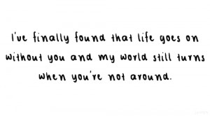 ve finally found that life goes on without you and my world still ...