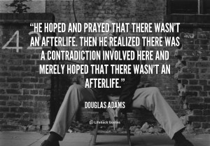 He hoped and prayed that there wasn't an afterlife. Then he realized ...
