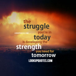 The struggle you're in today is developing the strength you need ...