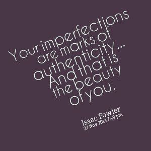 Quotes Picture: your imperfections are marks of authenticity and that ...