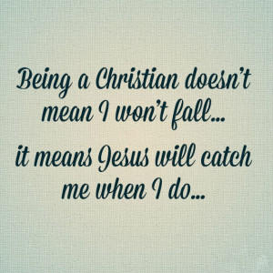 Being a Christian doesn't mean I won't fall ... it means Jesus will ...