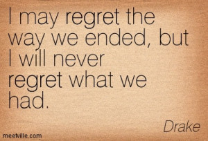 May Regret The Way We Ended But I Will Never Regret What We Had