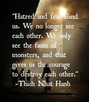 Hatred and fear blind us. We no longer see each other. We only see the ...