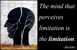 The mind that perceives limitation is the limitation.""