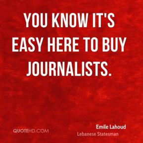 Emile Lahoud - You know it's easy here to buy journalists.