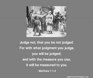 judge not that you be not judged for with what judgment you judge you ...