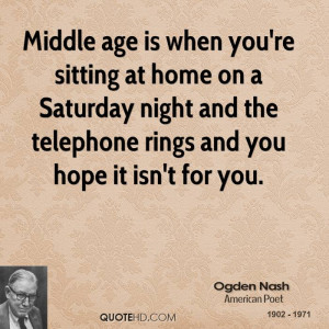 Middle age is when you're sitting at home on a Saturday night and the ...