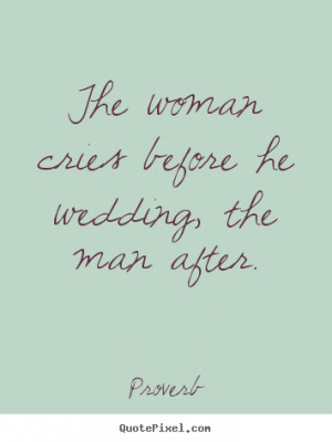 The woman cries before he wedding, the man.. Proverb best love quotes