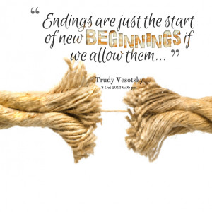Quotes Picture: endings are just the start of new beginnings if we ...