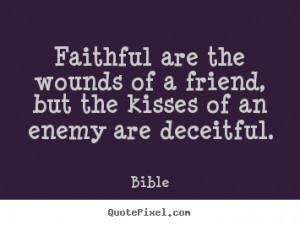 Faithful are the wounds of a friend, but the kisses of an enemy are ...