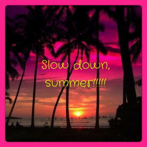 Slow down Summer!!