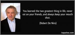 ... rat on your friends, and always keep your mouth shut. - Robert De Niro