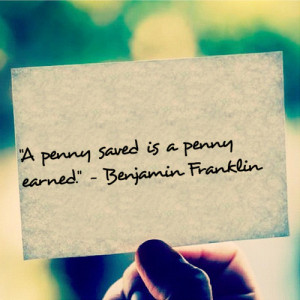 penny saved is a penny earned - Benjamin Franklin quote