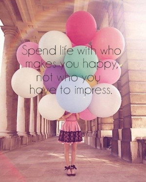 Spend line with who makes you happy, not who you have to impress!