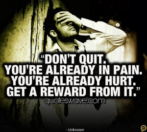 Don't quit. You're already in pain. You're already hurt. Get a reward ...