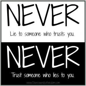 NEVER lie to someone who trusts you. NEVER trust someone who lies to ...