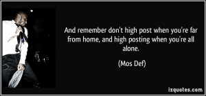 ... 're far from home, and high posting when you're all alone. - Mos Def