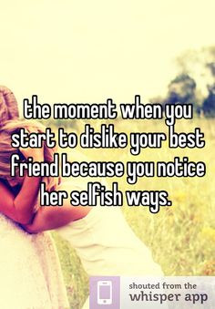 ... start to dislike your best friend because you notice her selfish ways