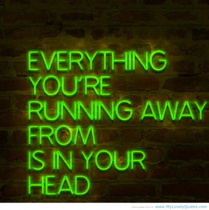 "... You're Running Away From Is In Your Head "" ~ Success Quote"