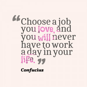 Choose A Job You Love, & You Will Never Work A Day In Your Life
