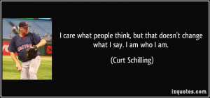 care what people think, but that doesn't change what I say. I am who ...