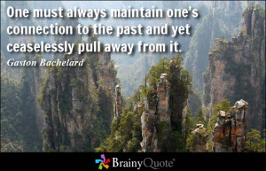 One must always maintain one's connection to the past and yet ...