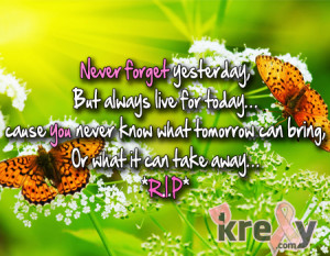 Never forget yesterday, But always live for today… cause you never ...