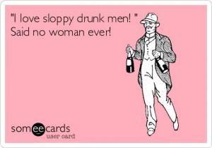 love sloppy drunk men! ' Said no woman ever!
