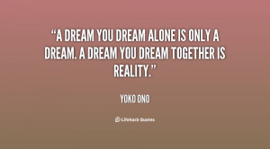 dream you dream alone is only a dream. A dream you dream together is ...