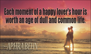 Each moment of a happy lover's hour is worth an age of dull and common ...