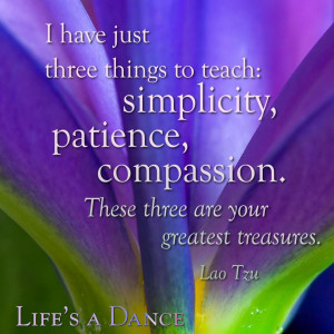 ... , patience, compassion. These three are your greatest treasures