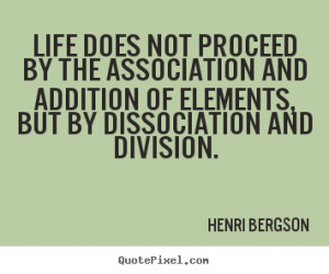 Henri Bergson image quotes - Life does not proceed by the association ...