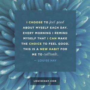 choose to feel good about myself each day. Every morning I remind ...