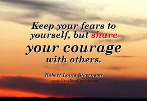 Keep your fears to yourself, but share your courage with others.