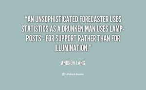 An unsophisticated forecaster uses statistics as a drunken man uses ...