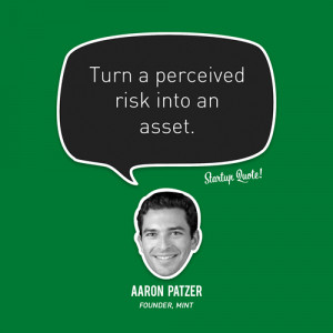 Turn a perceived risk into an asset.- Aaron Patzer